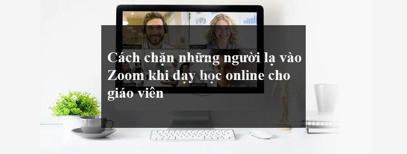 Cách chặn những người lạ vào Zoom khi dạy học online cho giáo viên