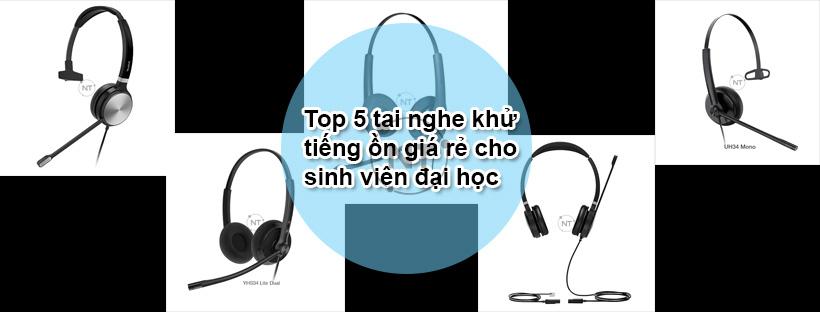 Top 5 tai nghe khử tiếng ồn giá rẻ cho sinh viên đại học