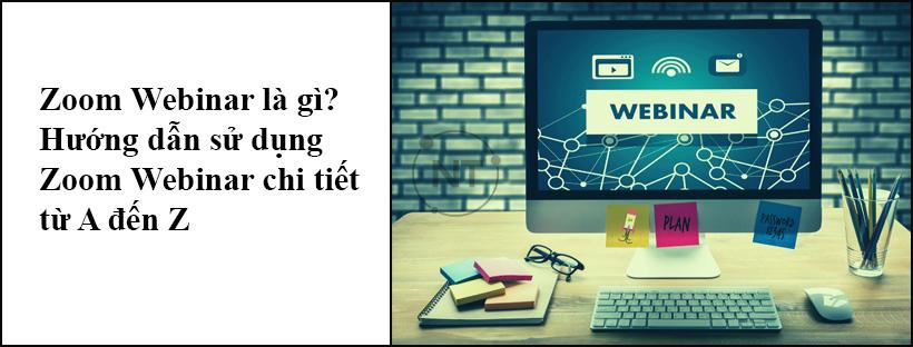 Zoom Webinar là gì? Hướng dẫn sử dụng Zoom Webinar chi tiết từ A đến Z