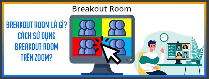 Breakout room là gì? Cách sử dụng Breakout room trên Zoom?