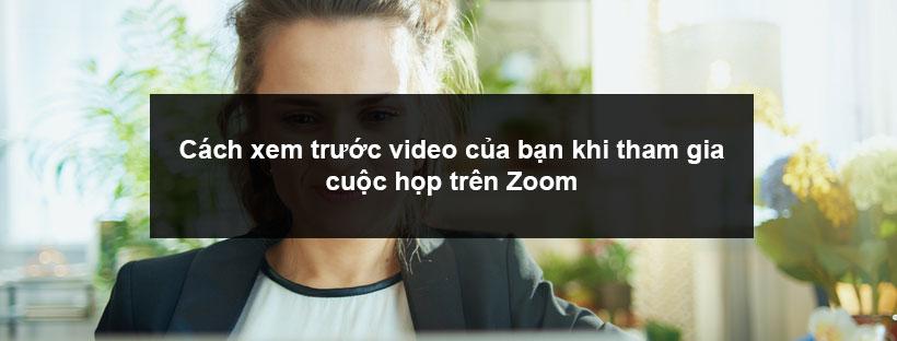 Cách xem trước video của bạn khi tham gia cuộc họp trên Zoom
