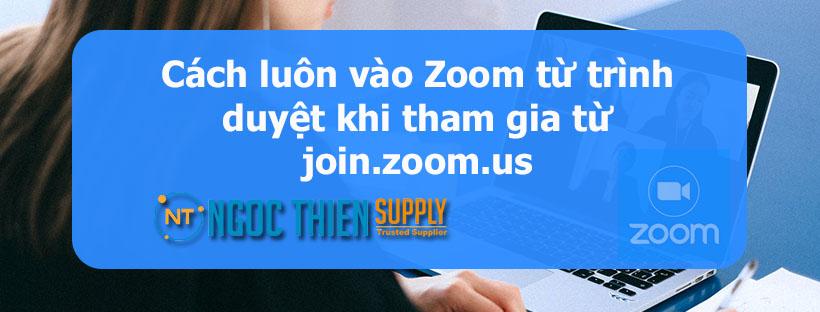 Cách luôn vào Zoom từ trình duyệt khi tham gia từ join.zoom.us