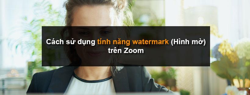 Cách sử dụng tính năng watermark (Hình mờ) trên Zoom